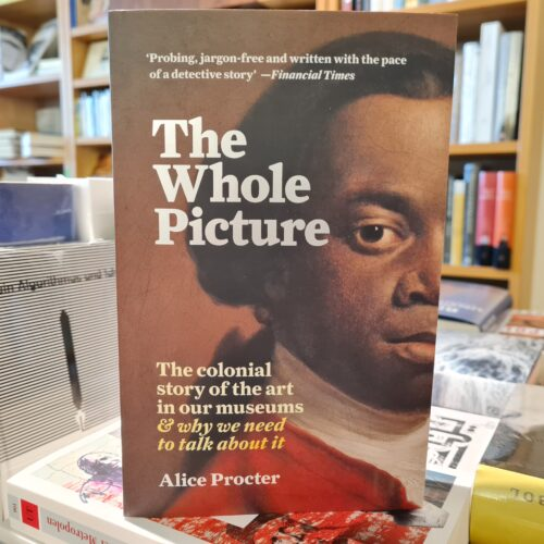 Coverbild von Alice Procter: The Whole Picture. The colonial story of the art in our museums & why we need to talk about it